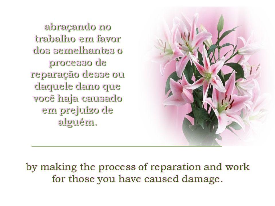 abraçando no trabalho em favor dos semelhantes o processo de reparação desse ou daquele dano que você haja causado em prejuízo de alguém.