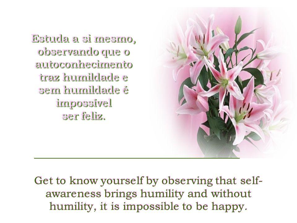 Estuda a si mesmo, observando que o autoconhecimento traz humildade e sem humildade é impossível ser feliz.