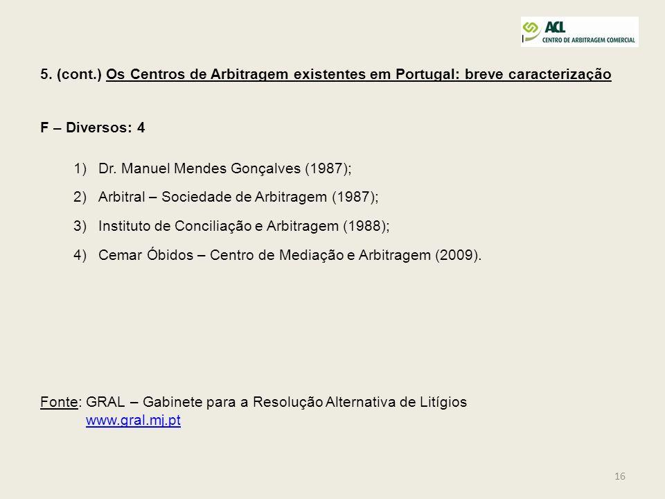 16 5. (cont.) Os Centros de Arbitragem existentes em Portugal: breve caracterização F – Diversos: 4 1)Dr. Manuel Mendes Gonçalves (1987); 2)Arbitral –