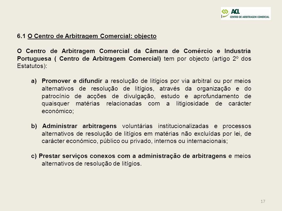 17 6.1 O Centro de Arbitragem Comercial: objecto O Centro de Arbitragem Comercial da Câmara de Comércio e Industria Portuguesa ( Centro de Arbitragem