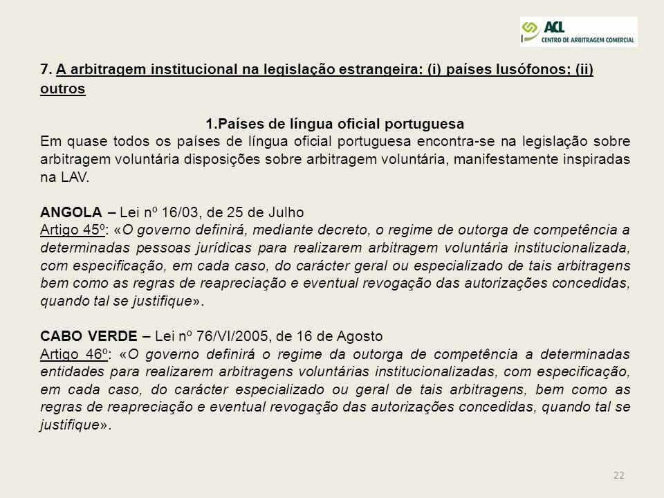 22 7. A arbitragem institucional na legislação estrangeira: (i) países lusófonos; (ii) outros 1.Países de língua oficial portuguesa Em quase todos os