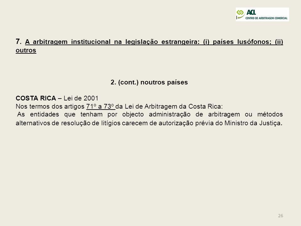 26 7. A arbitragem institucional na legislação estrangeira: (i) países lusófonos; (ii) outros 2. (cont.) noutros países COSTA RICA – Lei de 2001 Nos t