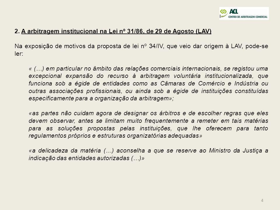 4 2. A arbitragem institucional na Lei nº 31/86, de 29 de Agosto (LAV) Na exposição de motivos da proposta de lei nº 34/IV, que veio dar origem à LAV,