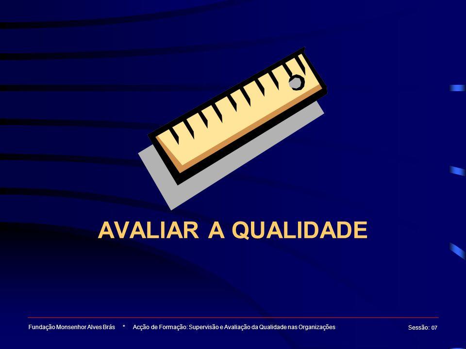 AVALIAR A QUALIDADE Fundação Monsenhor Alves Brás * Acção de Formação: Supervisão e Avaliação da Qualidade nas Organizações Sessão : 07