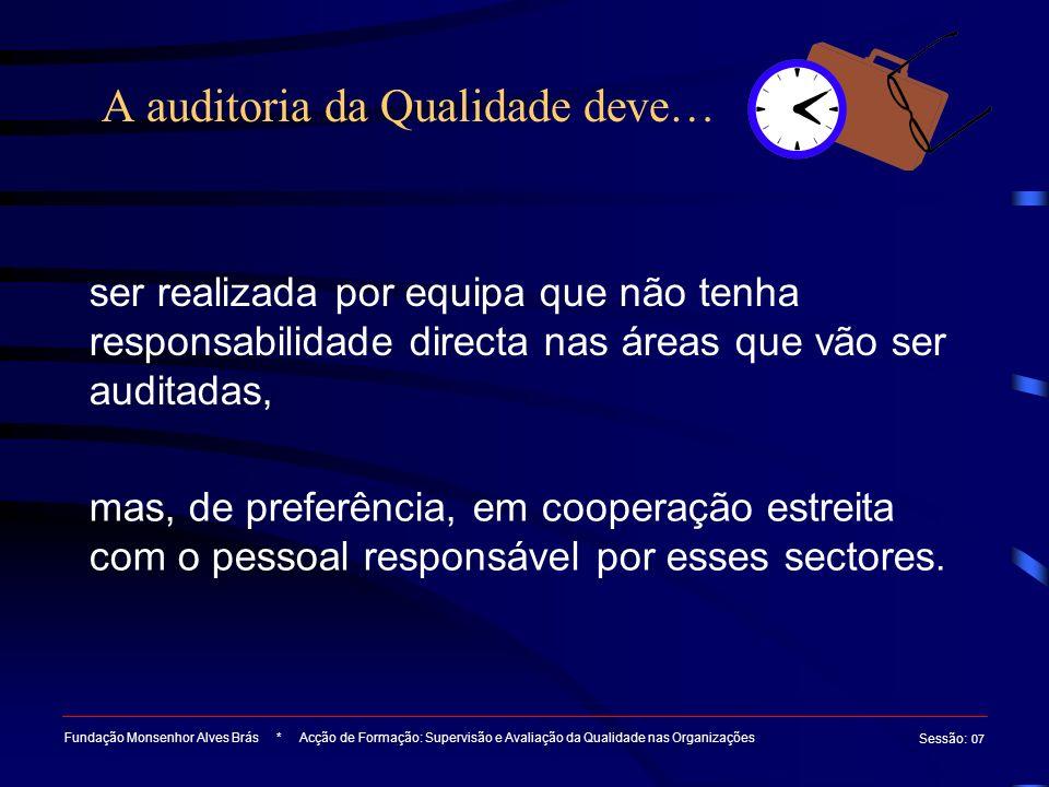 A auditoria da Qualidade deve… Fundação Monsenhor Alves Brás * Acção de Formação: Supervisão e Avaliação da Qualidade nas Organizações Sessão : 07 ser