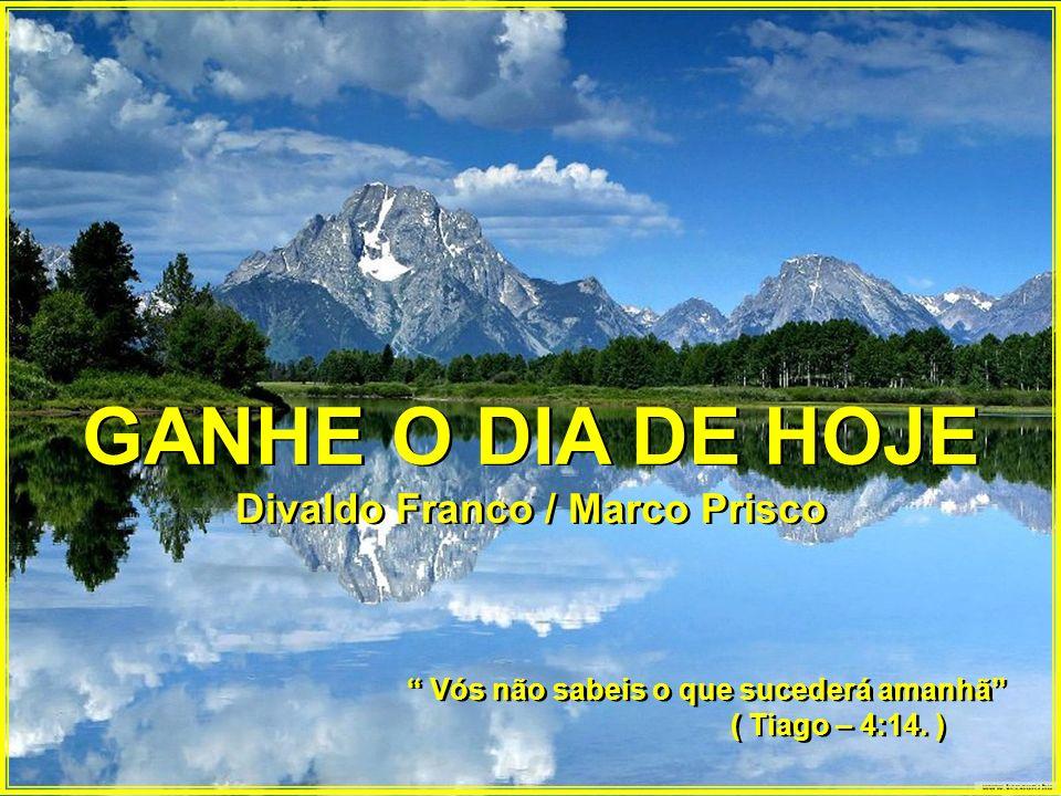 GANHE O DIA DE HOJE Divaldo Franco / Marco Prisco GANHE O DIA DE HOJE Divaldo Franco / Marco Prisco Vós não sabeis o que sucederá amanhã ( Tiago – 4:14.