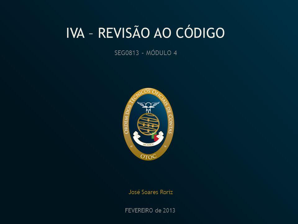 IVA – REVISÃO AO CÓDIGO SEG0813 – MÓDULO 4 José Soares Roriz FEVEREIRO de 2013