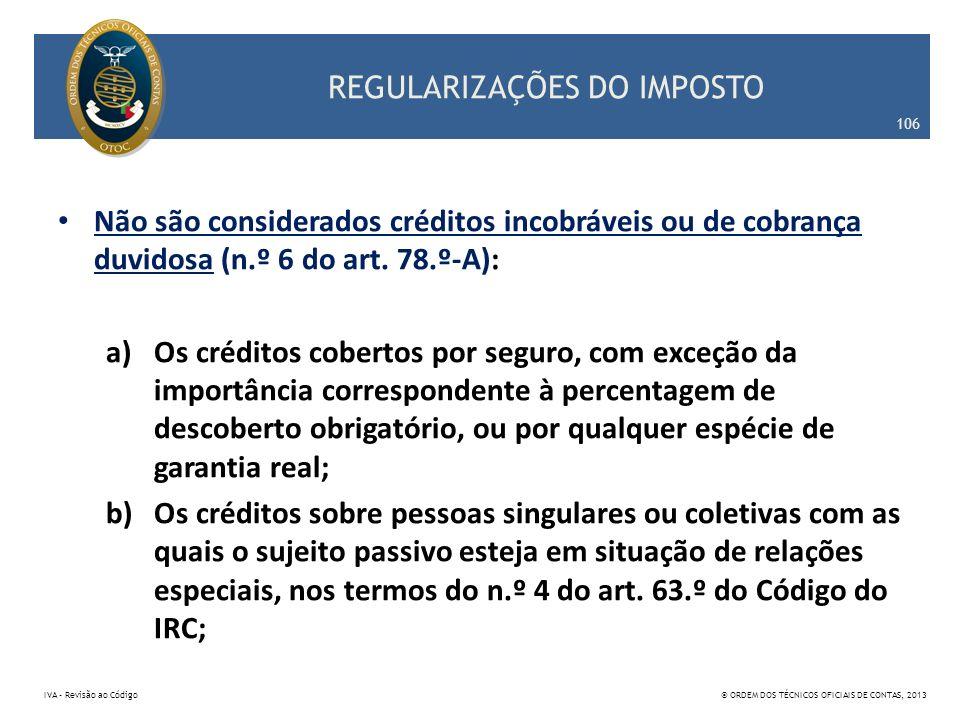 REGULARIZAÇÕES DO IMPOSTO Não são considerados créditos incobráveis ou de cobrança duvidosa (n.º 6 do art. 78.º-A): a)Os créditos cobertos por seguro,