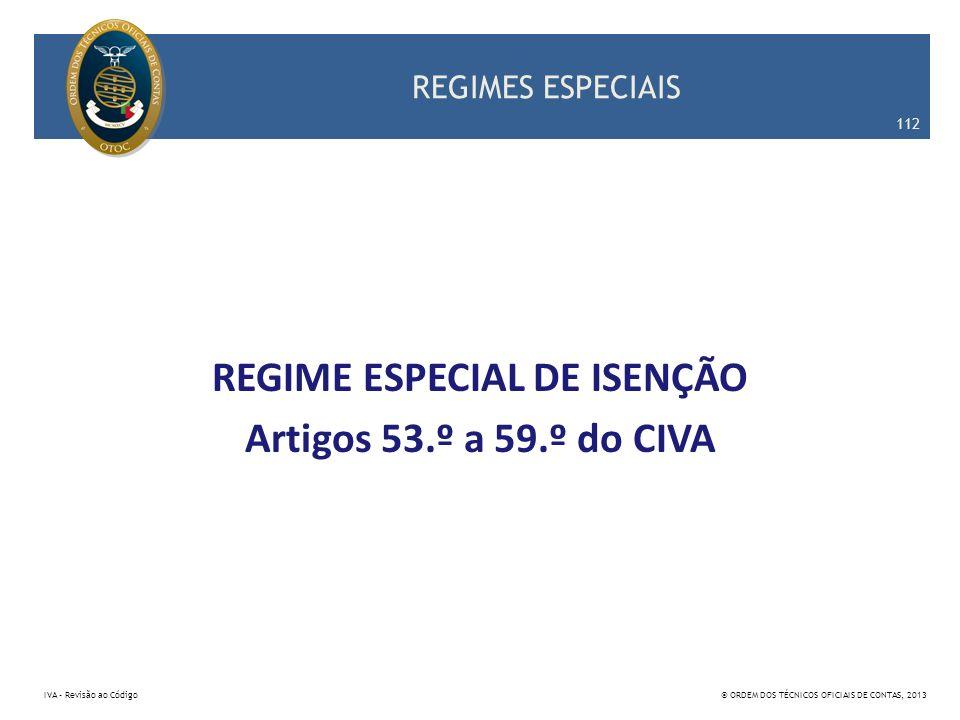 REGIMES ESPECIAIS REGIME ESPECIAL DE ISENÇÃO Artigos 53.º a 59.º do CIVA 112 IVA – Revisão ao Código© ORDEM DOS TÉCNICOS OFICIAIS DE CONTAS, 2013