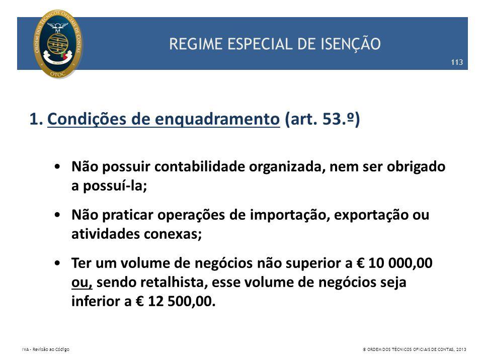 REGIME ESPECIAL DE ISENÇÃO 1.Condições de enquadramento (art. 53.º) Não possuir contabilidade organizada, nem ser obrigado a possuí-la; Não praticar o