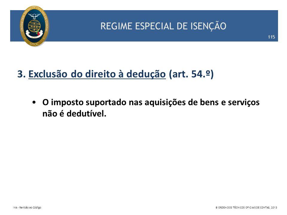 REGIME ESPECIAL DE ISENÇÃO 3. Exclusão do direito à dedução (art. 54.º) O imposto suportado nas aquisições de bens e serviços não é dedutível. 115 IVA