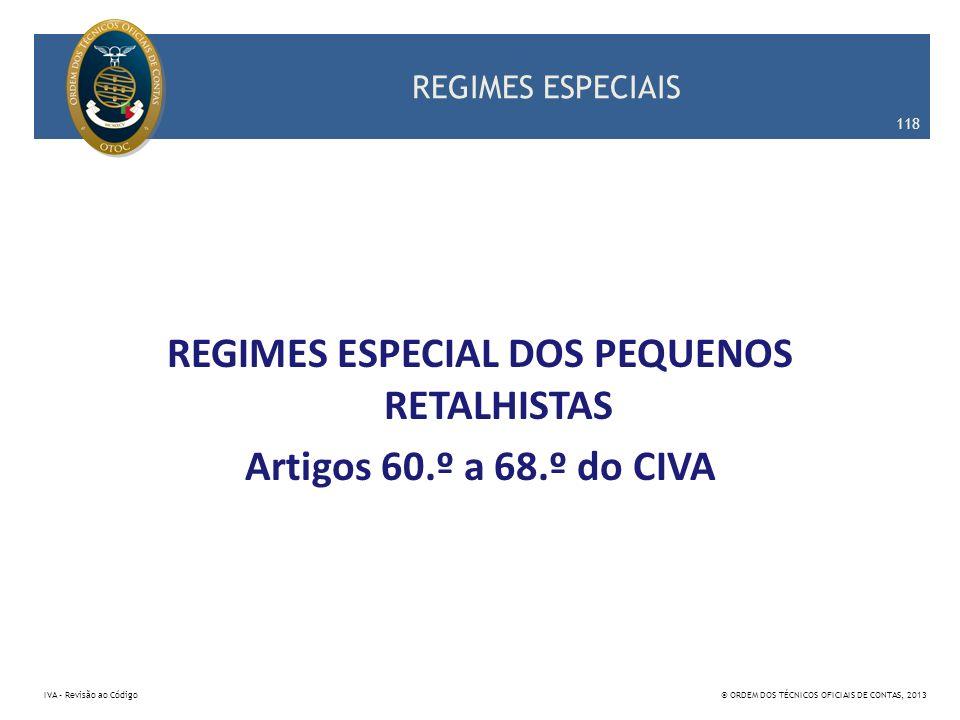 REGIMES ESPECIAIS REGIMES ESPECIAL DOS PEQUENOS RETALHISTAS Artigos 60.º a 68.º do CIVA 118 IVA – Revisão ao Código© ORDEM DOS TÉCNICOS OFICIAIS DE CO