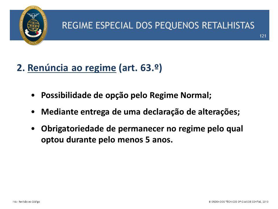 REGIME ESPECIAL DOS PEQUENOS RETALHISTAS 2. Renúncia ao regime (art. 63.º) Possibilidade de opção pelo Regime Normal; Mediante entrega de uma declaraç