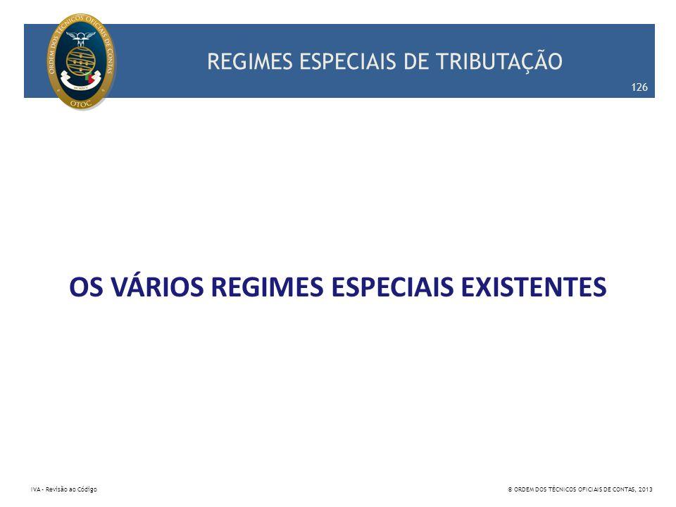 REGIMES ESPECIAIS DE TRIBUTAÇÃO OS VÁRIOS REGIMES ESPECIAIS EXISTENTES 126 IVA – Revisão ao Código© ORDEM DOS TÉCNICOS OFICIAIS DE CONTAS, 2013