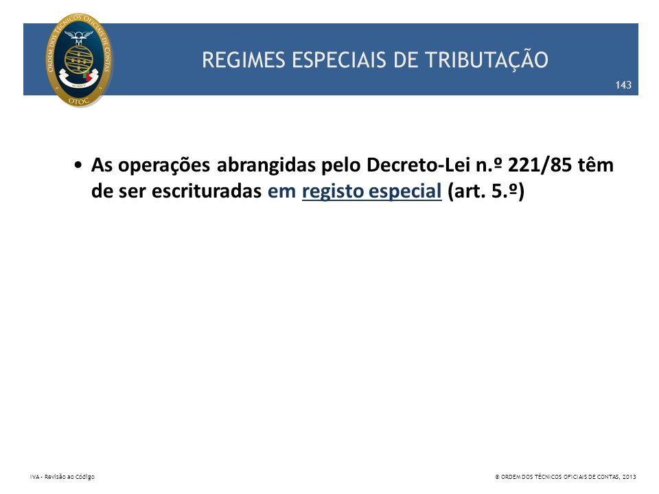 REGIMES ESPECIAIS DE TRIBUTAÇÃO As operações abrangidas pelo Decreto-Lei n.º 221/85 têm de ser escrituradas em registo especial (art. 5.º) 143 IVA – R
