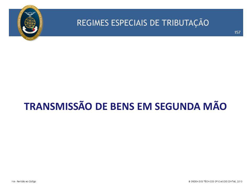 REGIMES ESPECIAIS DE TRIBUTAÇÃO TRANSMISSÃO DE BENS EM SEGUNDA MÃO 157 IVA – Revisão ao Código© ORDEM DOS TÉCNICOS OFICIAIS DE CONTAS, 2013
