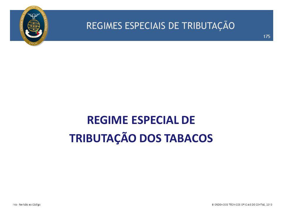 REGIMES ESPECIAIS DE TRIBUTAÇÃO REGIME ESPECIAL DE TRIBUTAÇÃO DOS TABACOS 175 IVA – Revisão ao Código© ORDEM DOS TÉCNICOS OFICIAIS DE CONTAS, 2013