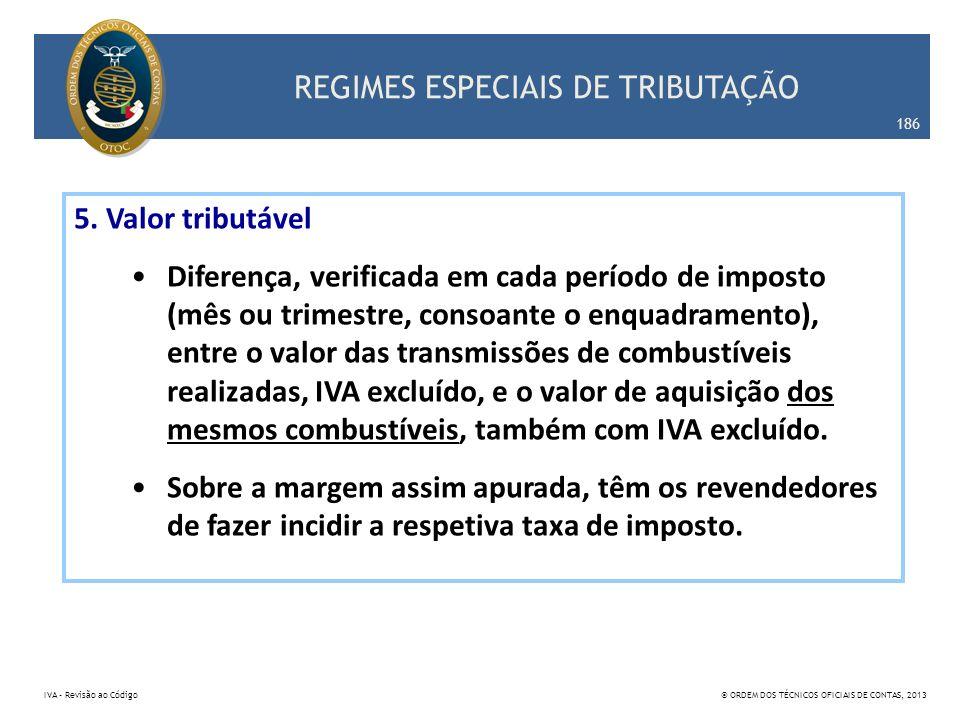 REGIMES ESPECIAIS DE TRIBUTAÇÃO 186 IVA – Revisão ao Código© ORDEM DOS TÉCNICOS OFICIAIS DE CONTAS, 2013 5. Valor tributável Diferença, verificada em