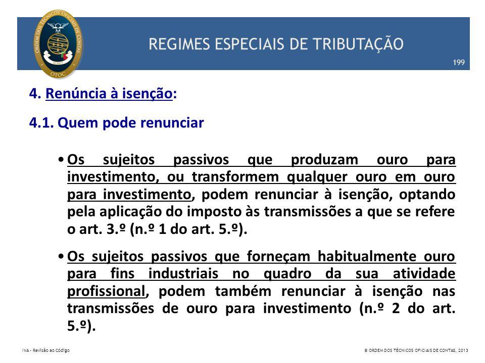 REGIMES ESPECIAIS DE TRIBUTAÇÃO 4. Renúncia à isenção: 4.1. Quem pode renunciar Os sujeitos passivos que produzam ouro para investimento, ou transform