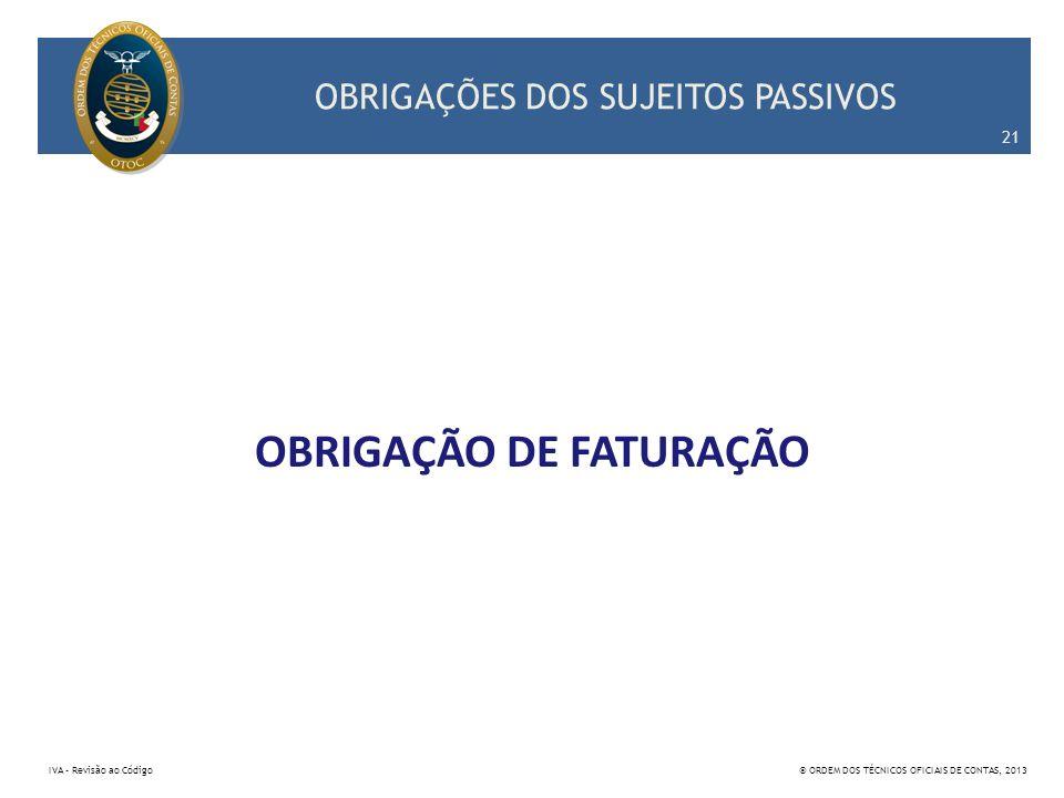 OBRIGAÇÕES DOS SUJEITOS PASSIVOS OBRIGAÇÃO DE FATURAÇÃO 21 IVA – Revisão ao Código© ORDEM DOS TÉCNICOS OFICIAIS DE CONTAS, 2013