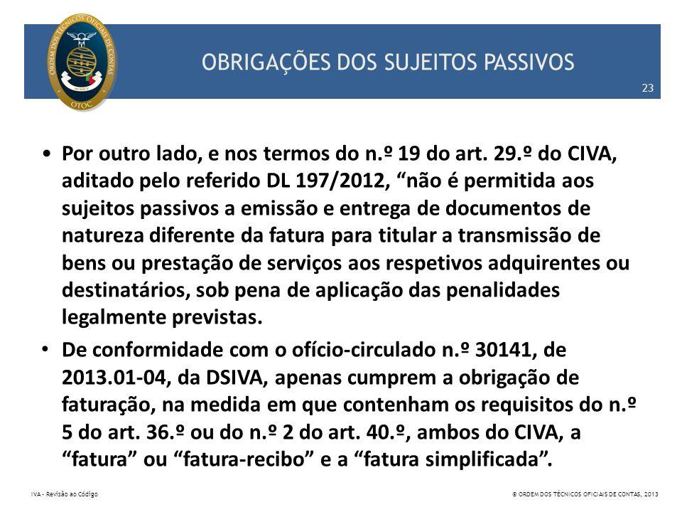 OBRIGAÇÕES DOS SUJEITOS PASSIVOS Por outro lado, e nos termos do n.º 19 do art. 29.º do CIVA, aditado pelo referido DL 197/2012, não é permitida aos s