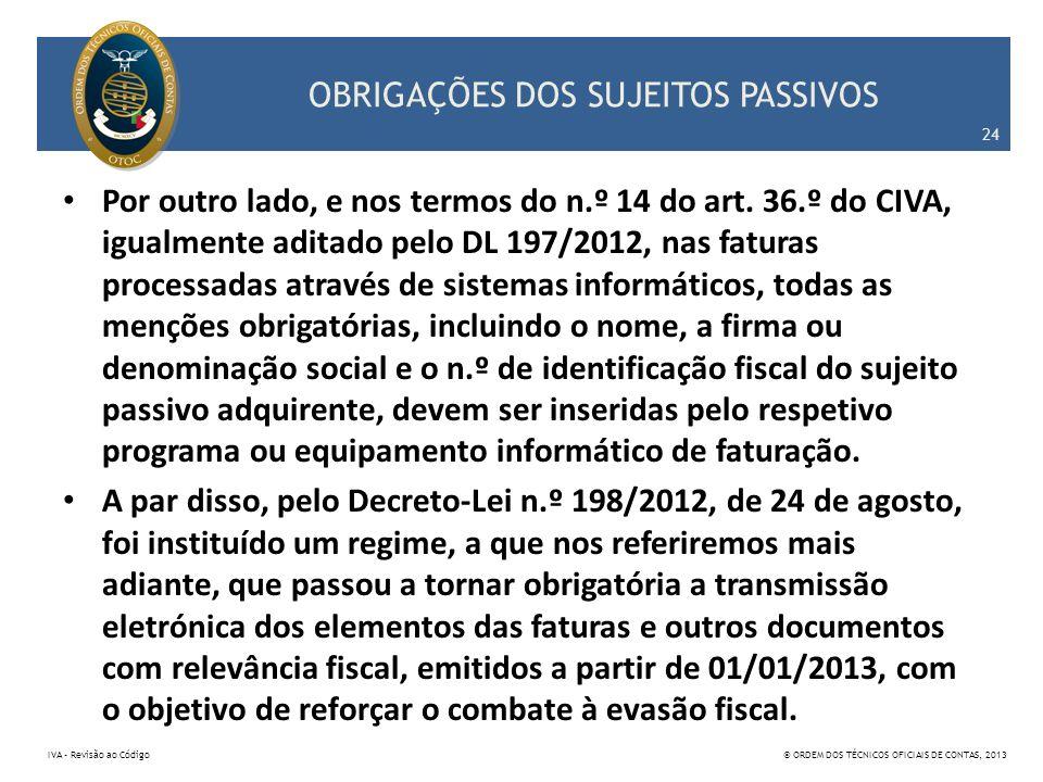 OBRIGAÇÕES DOS SUJEITOS PASSIVOS Por outro lado, e nos termos do n.º 14 do art. 36.º do CIVA, igualmente aditado pelo DL 197/2012, nas faturas process