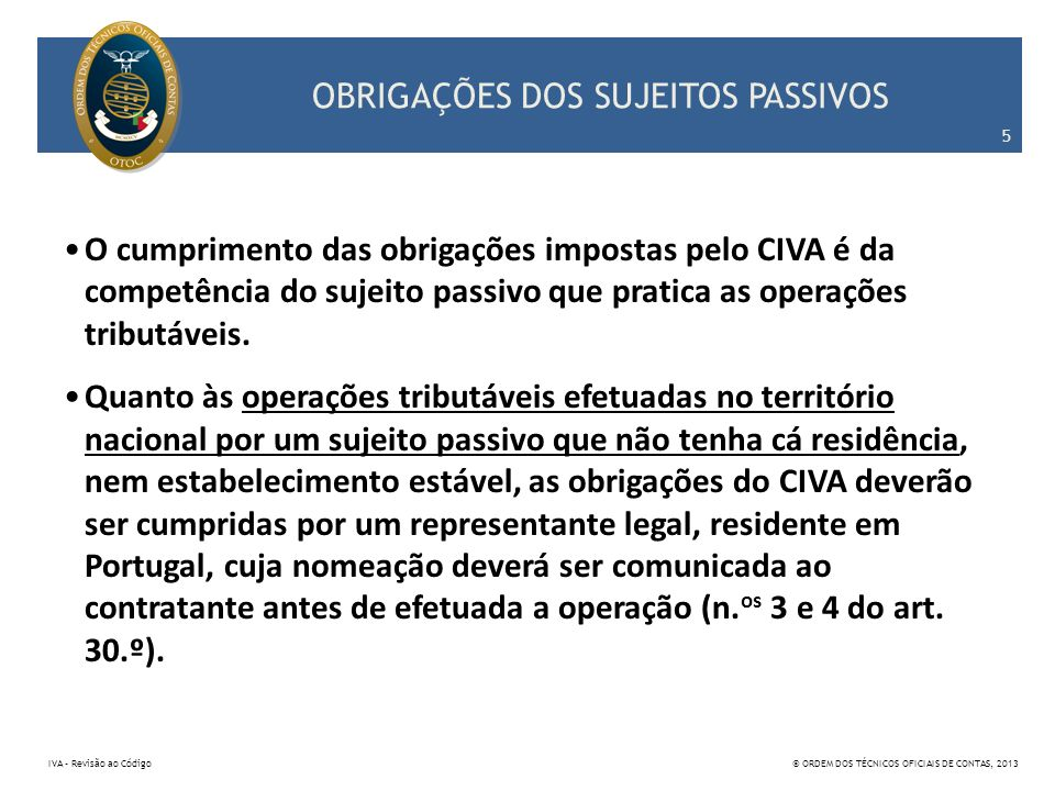 OBRIGAÇÕES DOS SUJEITOS PASSIVOS O cumprimento das obrigações impostas pelo CIVA é da competência do sujeito passivo que pratica as operações tributáv