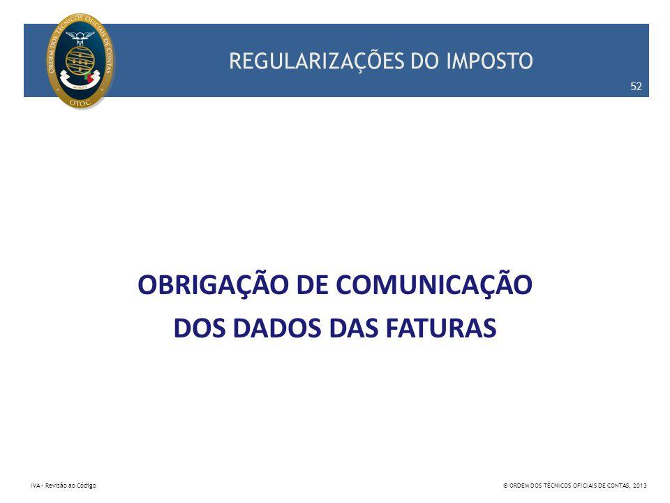 REGULARIZAÇÕES DO IMPOSTO OBRIGAÇÃO DE COMUNICAÇÃO DOS DADOS DAS FATURAS 52 IVA – Revisão ao Código© ORDEM DOS TÉCNICOS OFICIAIS DE CONTAS, 2013