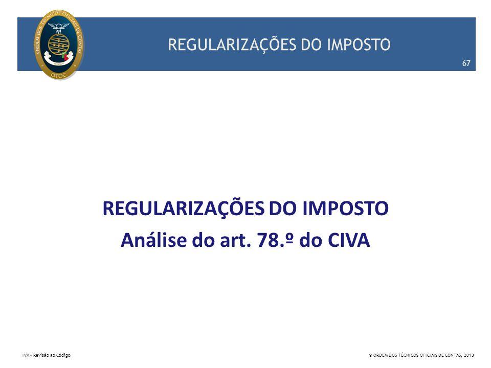 REGULARIZAÇÕES DO IMPOSTO Análise do art. 78.º do CIVA 67 IVA – Revisão ao Código© ORDEM DOS TÉCNICOS OFICIAIS DE CONTAS, 2013