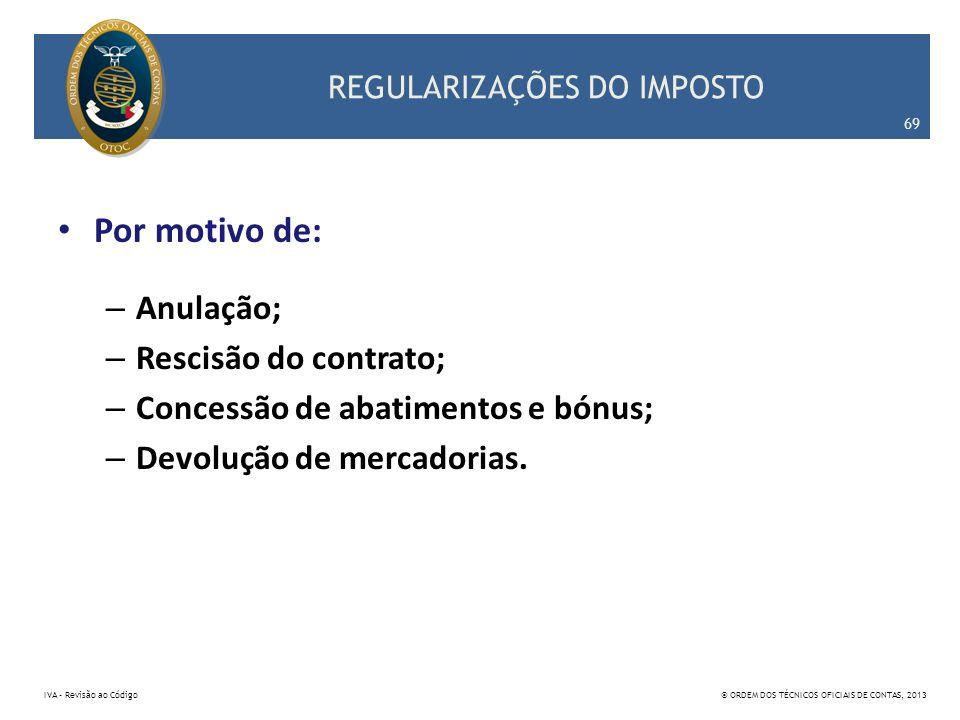 REGULARIZAÇÕES DO IMPOSTO Por motivo de: – Anulação; – Rescisão do contrato; – Concessão de abatimentos e bónus; – Devolução de mercadorias. 69 IVA –