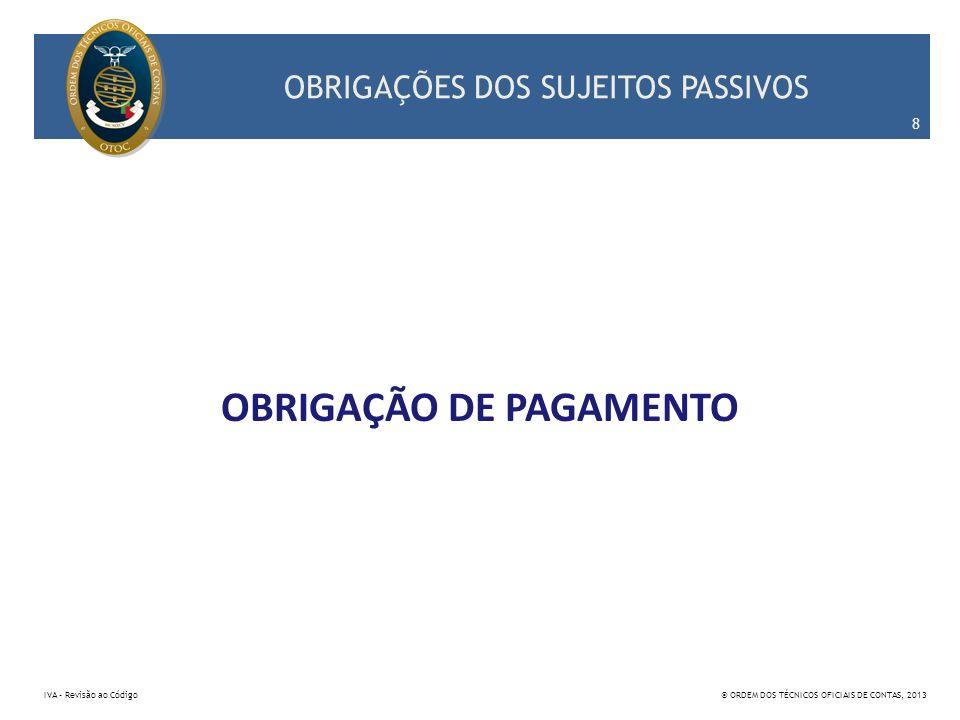 OBRIGAÇÕES DOS SUJEITOS PASSIVOS OBRIGAÇÃO DE PAGAMENTO 8 IVA – Revisão ao Código© ORDEM DOS TÉCNICOS OFICIAIS DE CONTAS, 2013