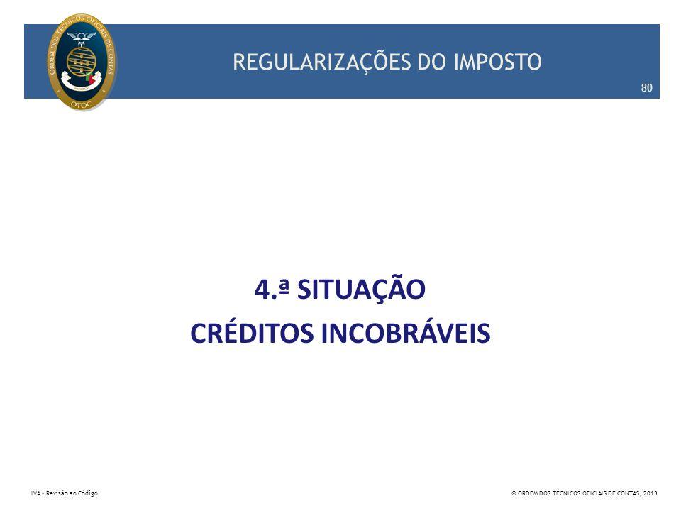 REGULARIZAÇÕES DO IMPOSTO 4.ª SITUAÇÃO CRÉDITOS INCOBRÁVEIS 80 IVA – Revisão ao Código© ORDEM DOS TÉCNICOS OFICIAIS DE CONTAS, 2013