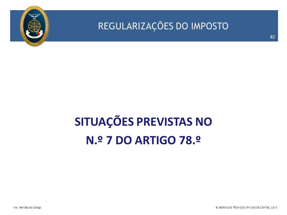 REGULARIZAÇÕES DO IMPOSTO SITUAÇÕES PREVISTAS NO N.º 7 DO ARTIGO 78.º 82 IVA – Revisão ao Código© ORDEM DOS TÉCNICOS OFICIAIS DE CONTAS, 2013