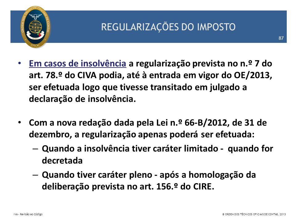 REGULARIZAÇÕES DO IMPOSTO Em casos de insolvência a regularização prevista no n.º 7 do art. 78.º do CIVA podia, até à entrada em vigor do OE/2013, ser