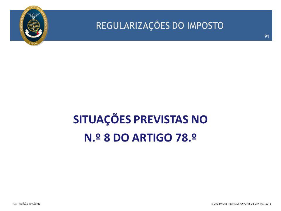 REGULARIZAÇÕES DO IMPOSTO SITUAÇÕES PREVISTAS NO N.º 8 DO ARTIGO 78.º 91 IVA – Revisão ao Código© ORDEM DOS TÉCNICOS OFICIAIS DE CONTAS, 2013