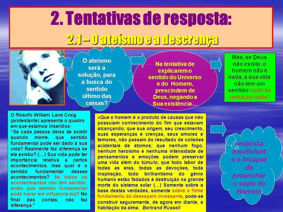 2.1 – O ateísmo e a descrença 2. Tentativas de resposta: 2.1 – O ateísmo e a descrença Na tentativa de explicarem o sentido do Universo e do Homem, pr