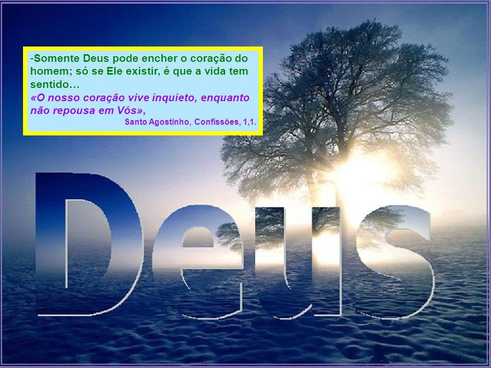 -S-Somente Deus pode encher o coração do homem; só se Ele existir, é que a vida tem sentido… «O nosso coração vive inquieto, enquanto não repousa em V