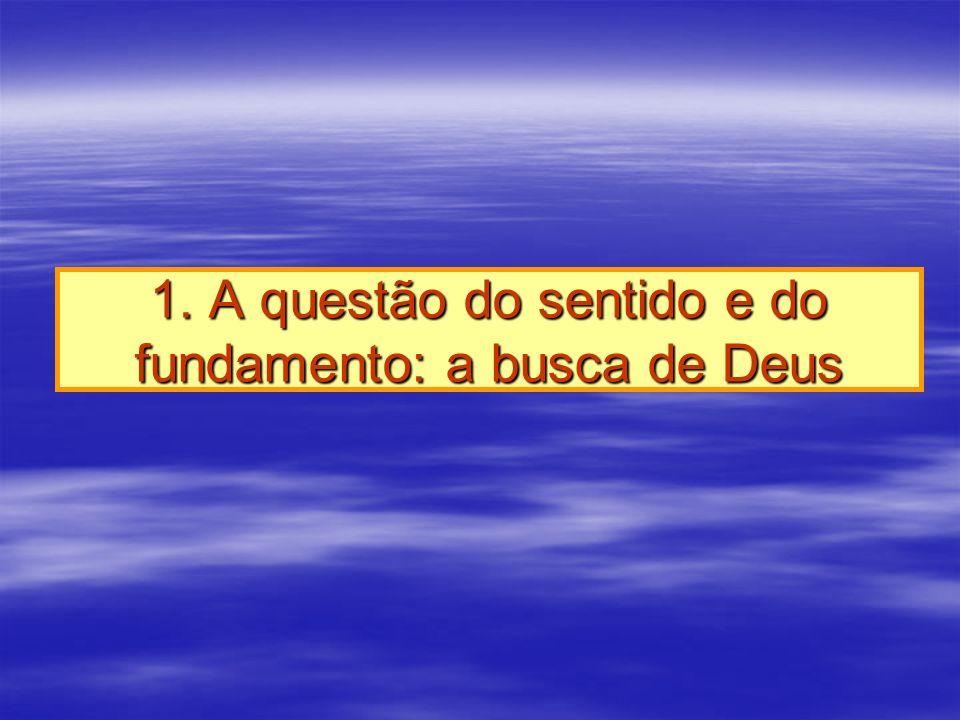 1. A questão do sentido e do fundamento: a busca de Deus