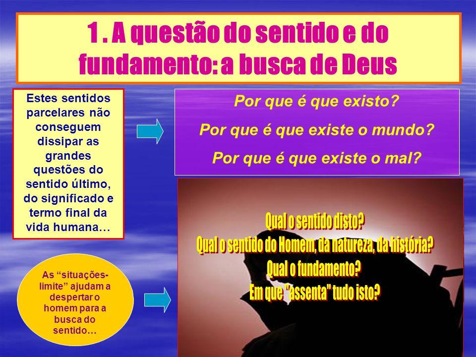 1. A questão do sentido e do fundamento: a busca de Deus Estes sentidos parcelares não conseguem dissipar as grandes questões do sentido último, do si