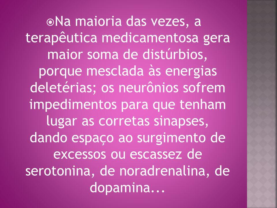 Na maioria das vezes, a terapêutica medicamentosa gera maior soma de distúrbios, porque mesclada às energias deletérias; os neurônios sofrem impedimen