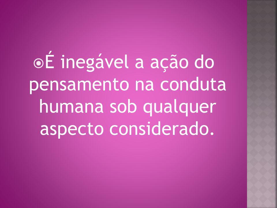 É inegável a ação do pensamento na conduta humana sob qualquer aspecto considerado.