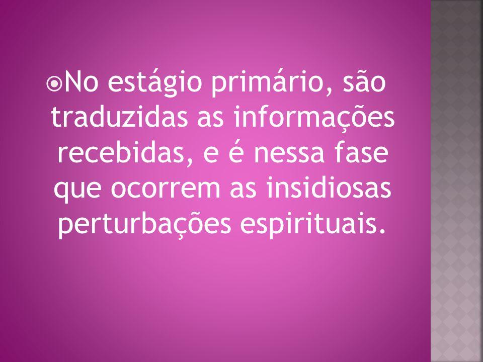 No estágio primário, são traduzidas as informações recebidas, e é nessa fase que ocorrem as insidiosas perturbações espirituais.
