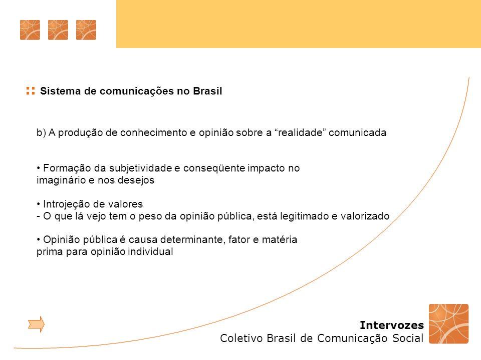 Intervozes Coletivo Brasil de Comunicação Social :: Sistema de comunicações no Brasil b) A produção de conhecimento e opinião sobre a realidade comuni