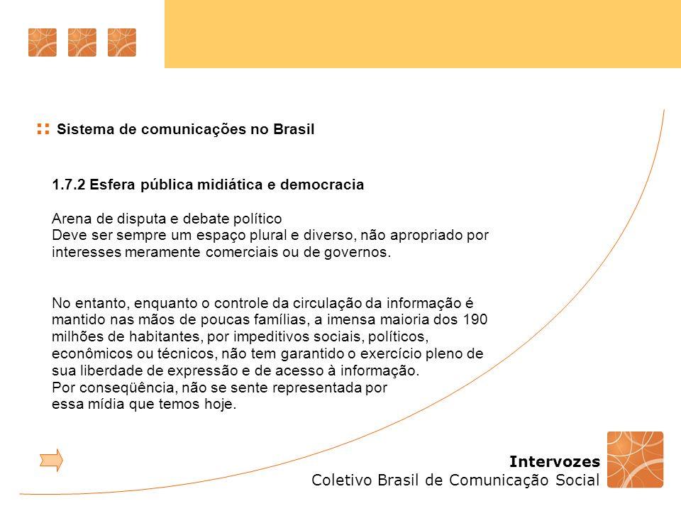 Intervozes Coletivo Brasil de Comunicação Social :: Sistema de comunicações no Brasil 1.7.2 Esfera pública midiática e democracia Arena de disputa e d