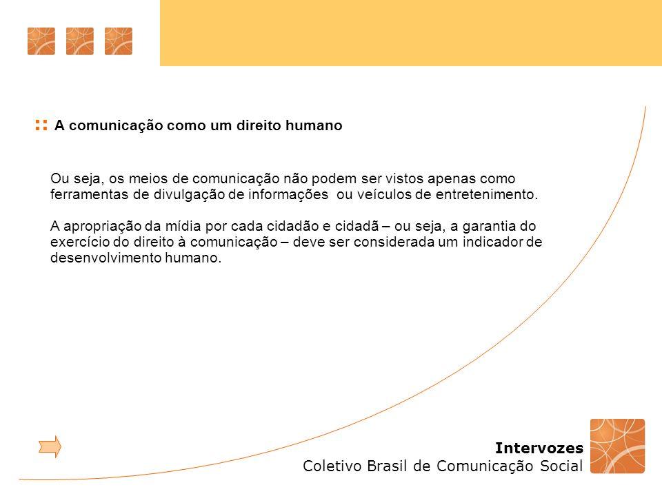 Intervozes Coletivo Brasil de Comunicação Social :: A comunicação como um direito humano Ou seja, os meios de comunicação não podem ser vistos apenas