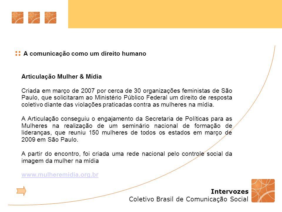 Intervozes Coletivo Brasil de Comunicação Social :: A comunicação como um direito humano Articulação Mulher & Mídia Criada em março de 2007 por cerca