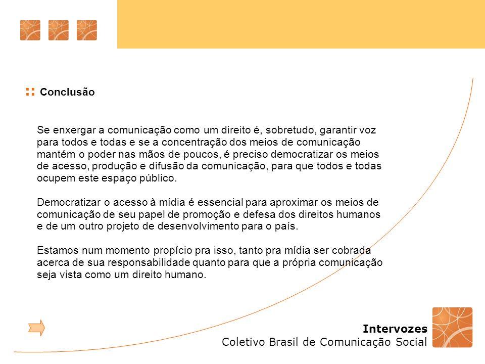 Intervozes Coletivo Brasil de Comunicação Social :: Conclusão Se enxergar a comunicação como um direito é, sobretudo, garantir voz para todos e todas