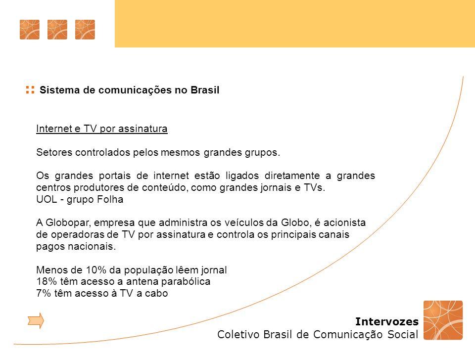 Intervozes Coletivo Brasil de Comunicação Social :: Sistema de comunicações no Brasil Pesquisa TIC Domicílios Centro de Estudos sobre as Tecnologias da Informação e da Comunicação CETIC.br do Comitê Gestor da Internet no Brasil - 2009 47% da população brasileira não são considerados usuários de computador 43% nunca utilizaram um computador 51% nunca acessaram a internet 36% das residências possuem computador de mesa 27% das residências têm acesso à internet (66% banda larga) Para 74% dos que não têm acesso, maior impeditivo é o econômico