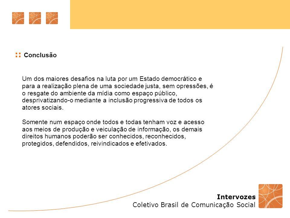 Intervozes Coletivo Brasil de Comunicação Social :: Conclusão Um dos maiores desafios na luta por um Estado democrático e para a realização plena de u