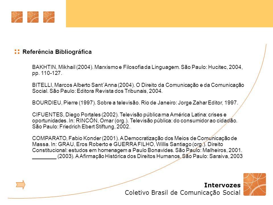 Intervozes Coletivo Brasil de Comunicação Social :: Referência Bibliográfica BAKHTIN, Mikhail (2004). Marxismo e Filosofia da Linguagem. São Paulo: Hu